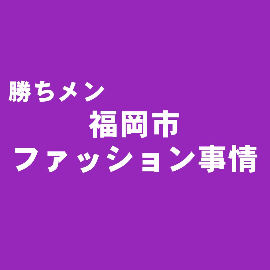 ライターが斬る!福岡市のメンズファッション事情